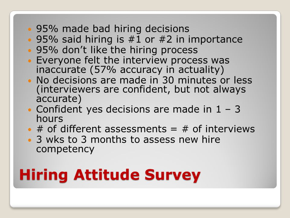 Hiring Attitude Survey 95% made bad hiring decisions 95% said hiring is #1 or #2 in importance 95% don't like the hiring process Everyone felt the interview process was inaccurate (57% accuracy in actuality) No decisions are made in 30 minutes or less (interviewers are confident, but not always accurate) Confident yes decisions are made in 1 – 3 hours # of different assessments = # of interviews 3 wks to 3 months to assess new hire competency