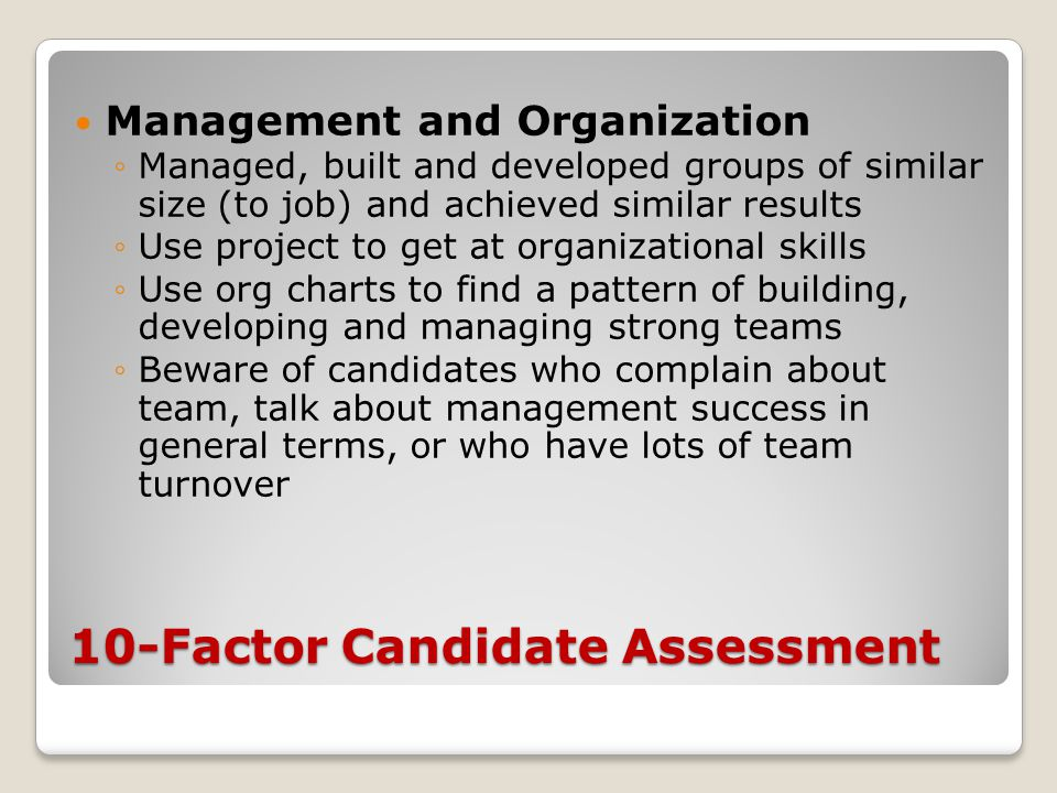 10-Factor Candidate Assessment Management and Organization ◦Managed, built and developed groups of similar size (to job) and achieved similar results ◦Use project to get at organizational skills ◦Use org charts to find a pattern of building, developing and managing strong teams ◦Beware of candidates who complain about team, talk about management success in general terms, or who have lots of team turnover