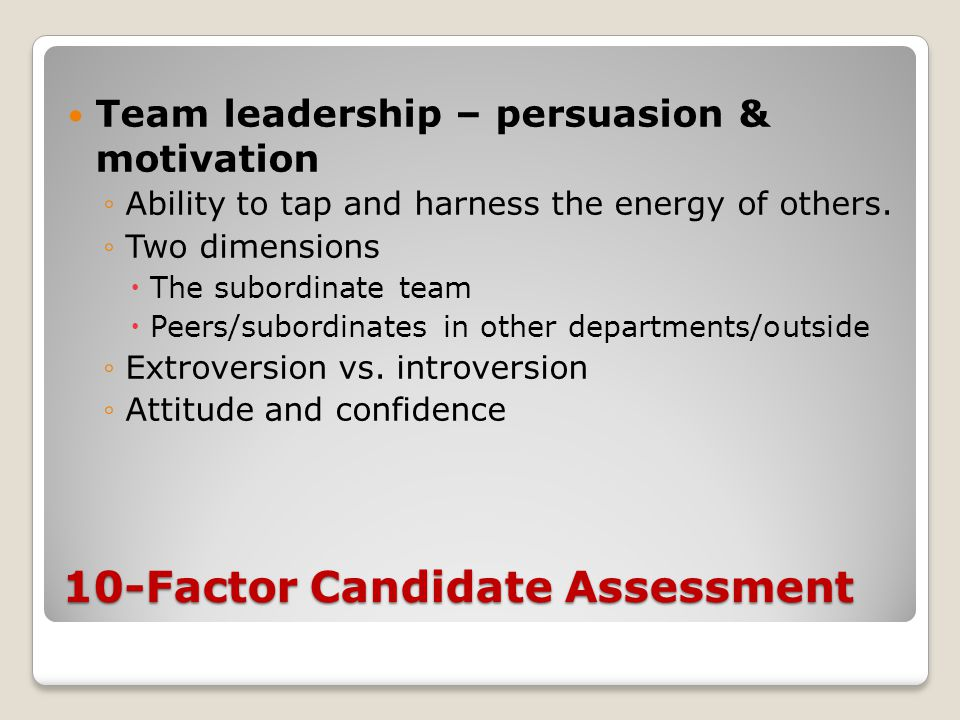 10-Factor Candidate Assessment Team leadership – persuasion & motivation ◦Ability to tap and harness the energy of others.
