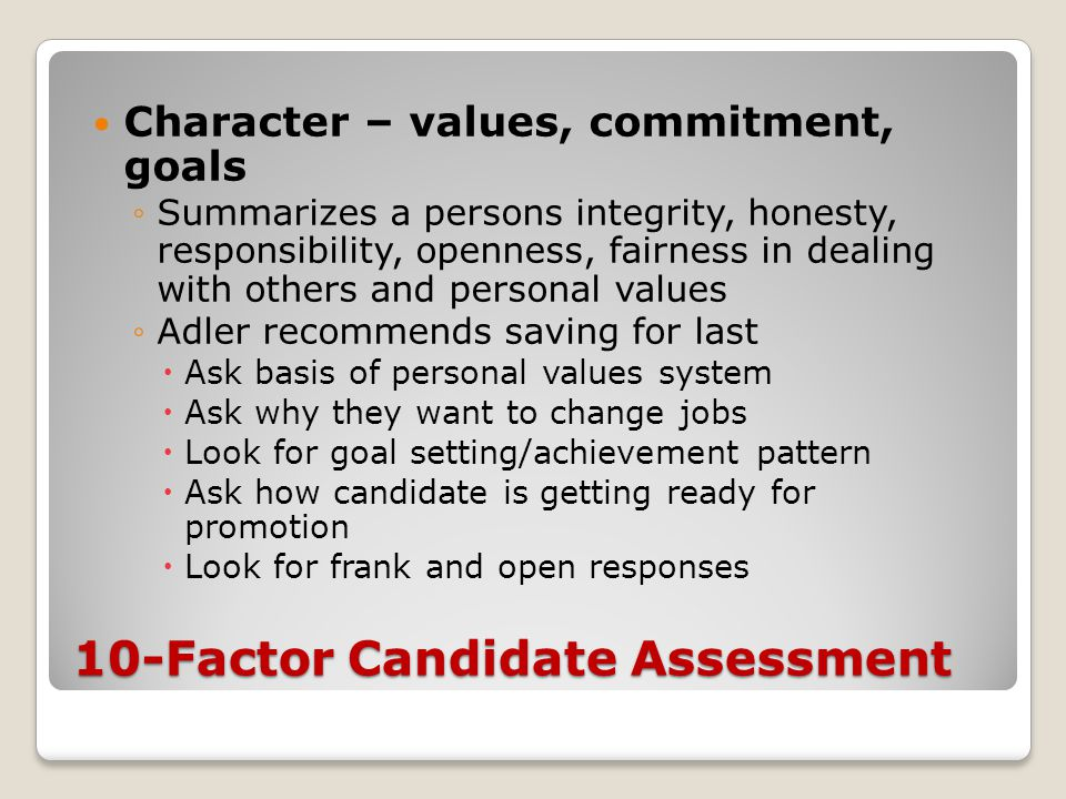 10-Factor Candidate Assessment Character – values, commitment, goals ◦Summarizes a persons integrity, honesty, responsibility, openness, fairness in dealing with others and personal values ◦Adler recommends saving for last  Ask basis of personal values system  Ask why they want to change jobs  Look for goal setting/achievement pattern  Ask how candidate is getting ready for promotion  Look for frank and open responses