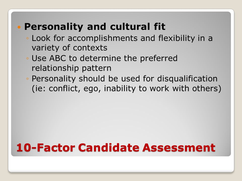 10-Factor Candidate Assessment Personality and cultural fit ◦Look for accomplishments and flexibility in a variety of contexts ◦Use ABC to determine t