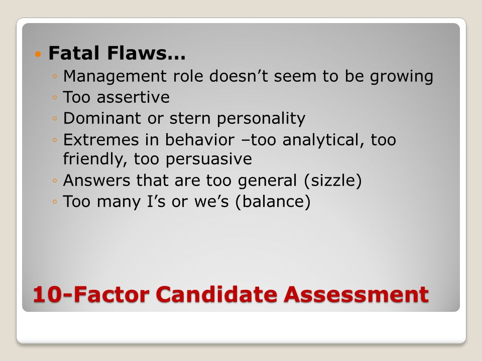 10-Factor Candidate Assessment Fatal Flaws… ◦Management role doesn't seem to be growing ◦Too assertive ◦Dominant or stern personality ◦Extremes in beh