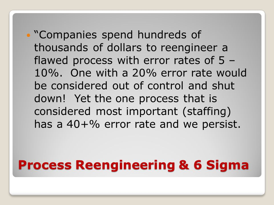 Process Reengineering & 6 Sigma Companies spend hundreds of thousands of dollars to reengineer a flawed process with error rates of 5 – 10%.