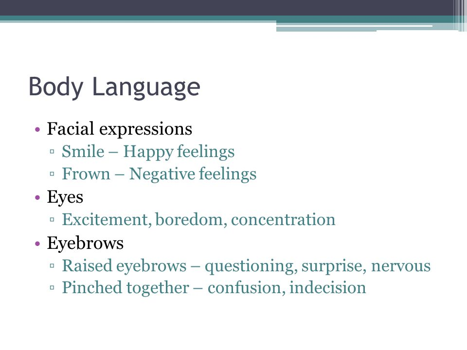 Body Language Facial expressions ▫Smile – Happy feelings ▫Frown – Negative feelings Eyes ▫Excitement, boredom, concentration Eyebrows ▫Raised eyebrows