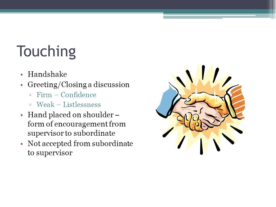 Touching Handshake Greeting/Closing a discussion ▫Firm – Confidence ▫Weak – Listlessness Hand placed on shoulder – form of encouragement from supervis
