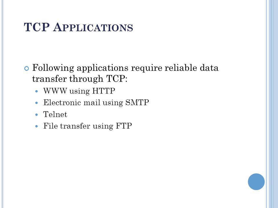 F LOW CONTROL AND R ELIABILITY Flow control (process-to-process): TCP makes sure that the sender does not cause the receiver buffer to overflow By defining the amount of data that can be sent before receiving an acknowledgement from the receiver (sliding – window protocols) Error control (process-to-process): entire message arrives at the receiving transport layer without error, loss, duplication and in the same order they were sent Error detection is done using checksum and correction by retransmission Implemented by a sliding window ARQ Every transmission of data is acknowledged by the receiver.