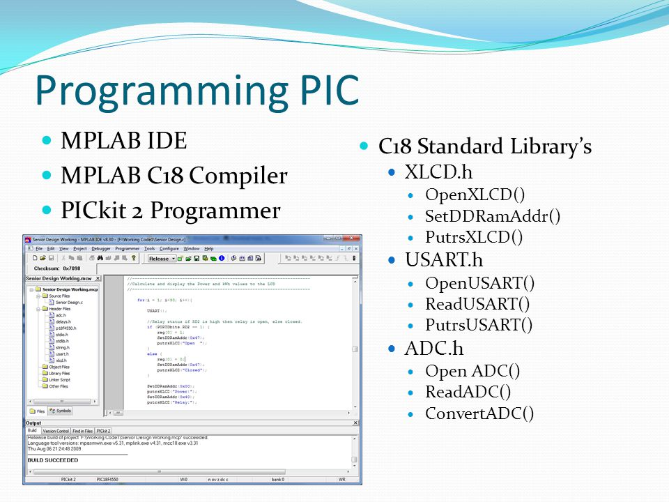 Programming PIC MPLAB IDE MPLAB C18 Compiler PICkit 2 Programmer C18 Standard Library's XLCD.h OpenXLCD() SetDDRamAddr() PutrsXLCD() USART.h OpenUSART() ReadUSART() PutrsUSART() ADC.h Open ADC() ReadADC() ConvertADC()