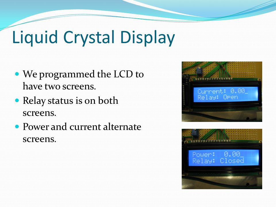 Liquid Crystal Display We programmed the LCD to have two screens.