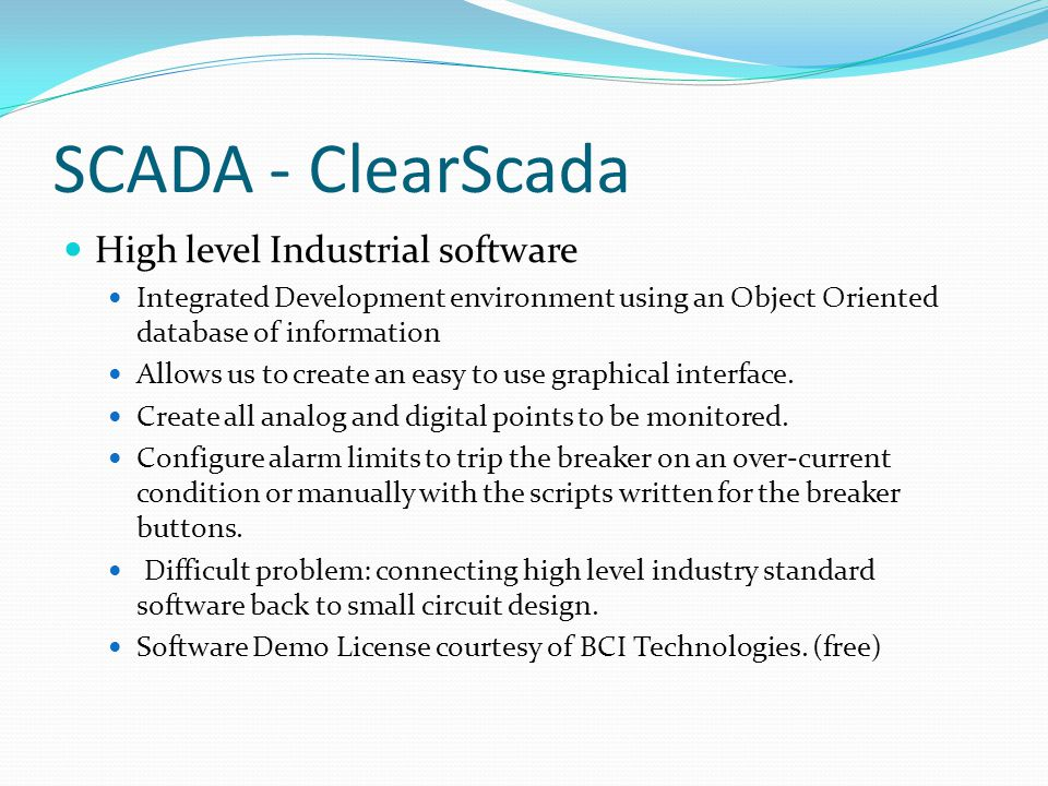 SCADA - ClearScada High level Industrial software Integrated Development environment using an Object Oriented database of information Allows us to create an easy to use graphical interface.