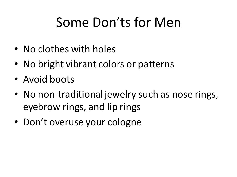 Some Don'ts for Men No clothes with holes No bright vibrant colors or patterns Avoid boots No non-traditional jewelry such as nose rings, eyebrow rings, and lip rings Don't overuse your cologne