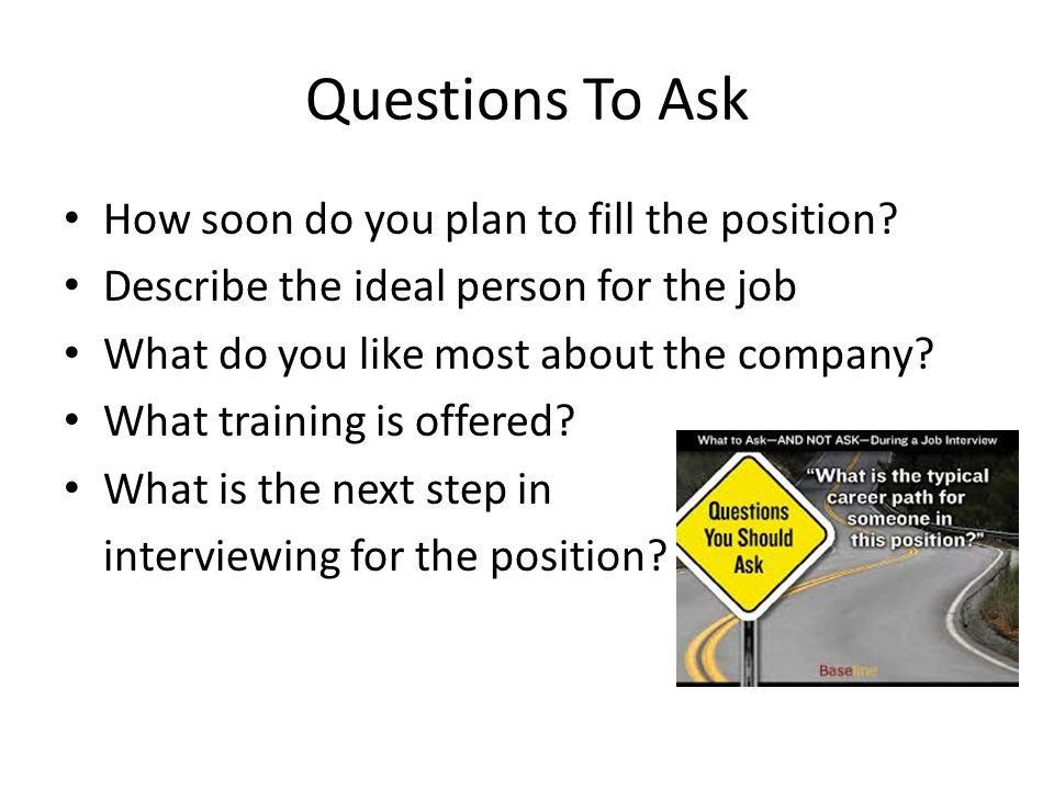 Questions To Ask How soon do you plan to fill the position.