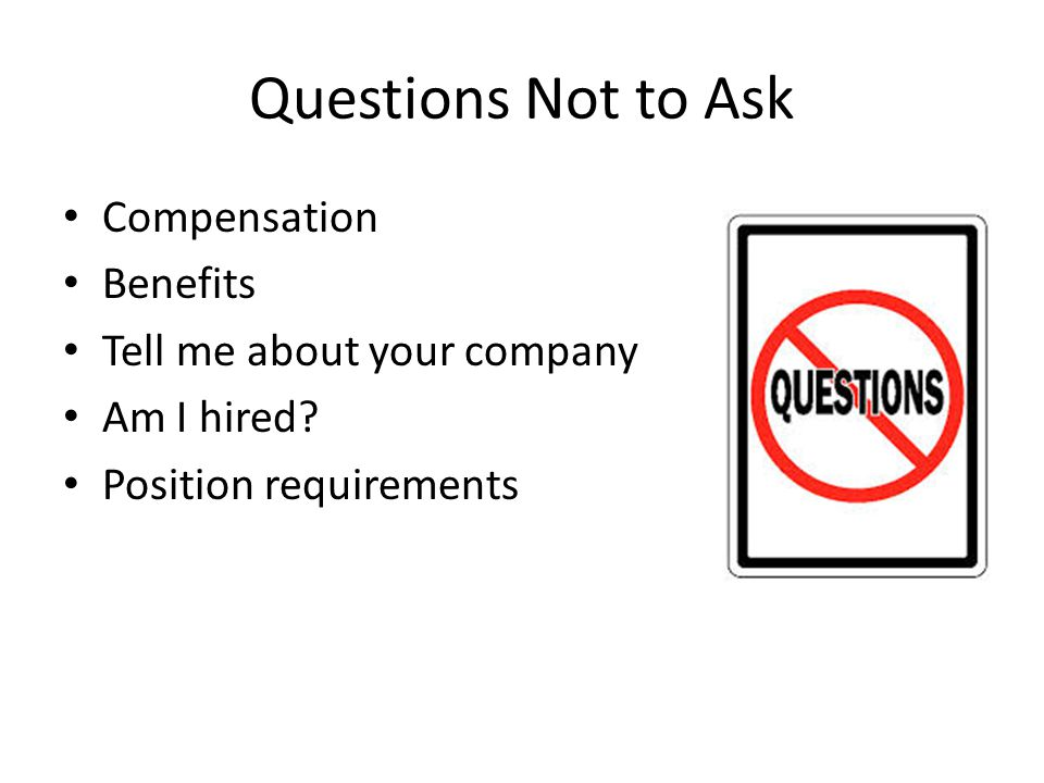 Questions Not to Ask Compensation Benefits Tell me about your company Am I hired.