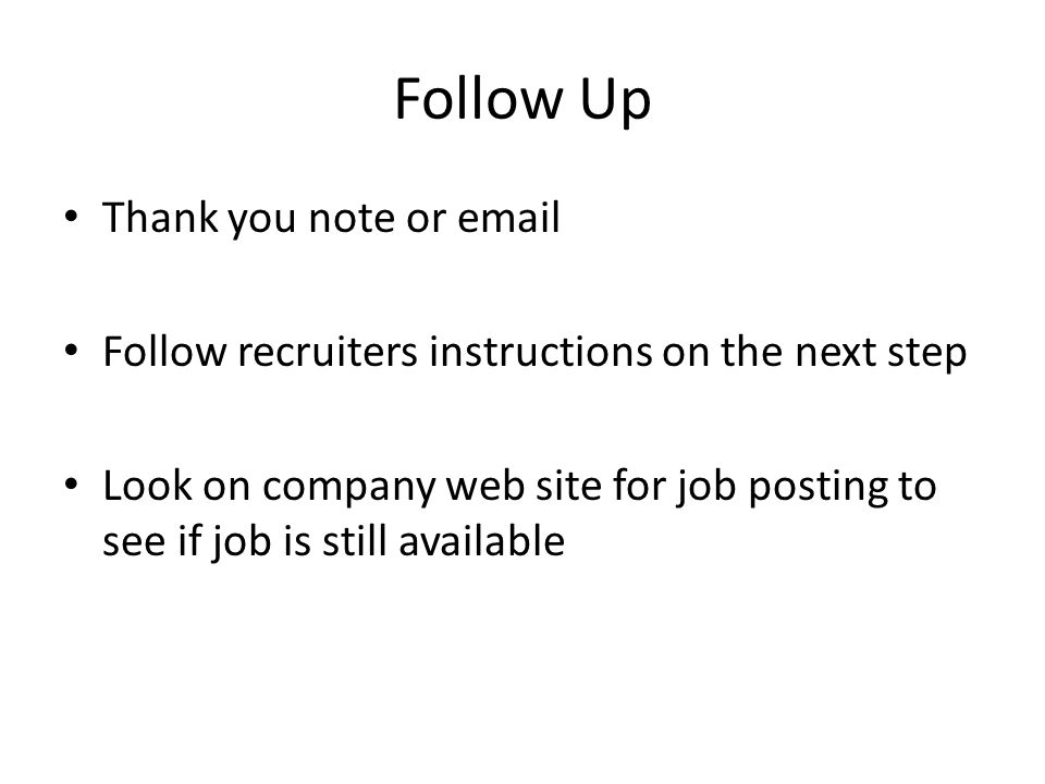 Follow Up Thank you note or email Follow recruiters instructions on the next step Look on company web site for job posting to see if job is still available