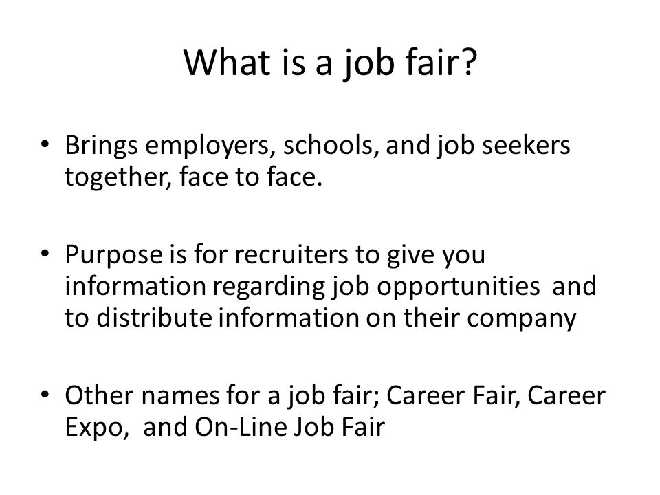 What is a job fair? Brings employers, schools, and job seekers together, face to face. Purpose is for recruiters to give you information regarding job