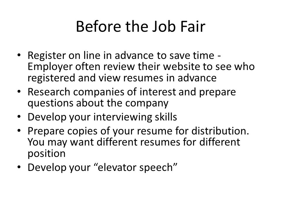 Before the Job Fair Register on line in advance to save time - Employer often review their website to see who registered and view resumes in advance Research companies of interest and prepare questions about the company Develop your interviewing skills Prepare copies of your resume for distribution.