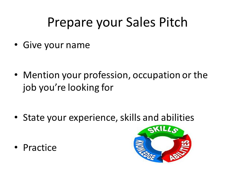Prepare your Sales Pitch Give your name Mention your profession, occupation or the job you're looking for State your experience, skills and abilities Practice