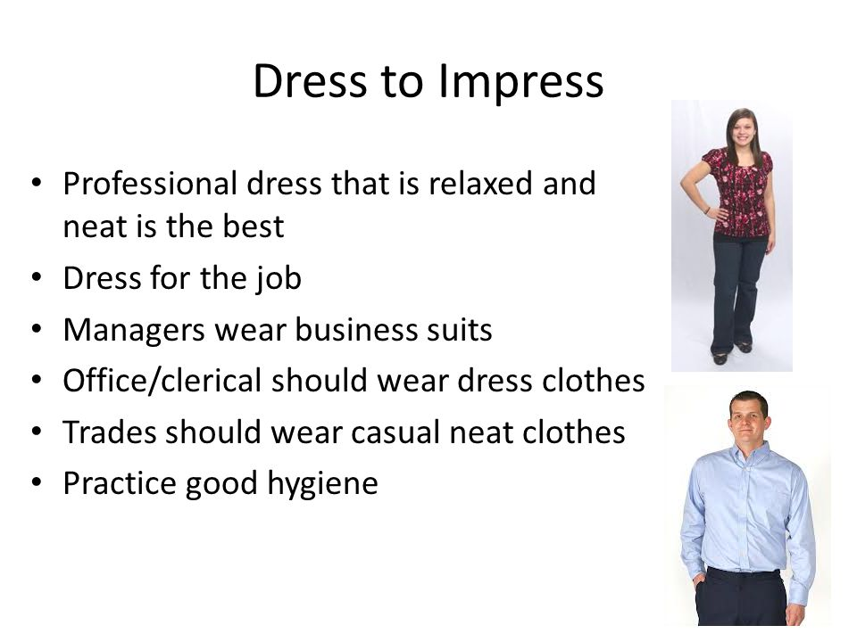 Dress to Impress Professional dress that is relaxed and neat is the best Dress for the job Managers wear business suits Office/clerical should wear dr