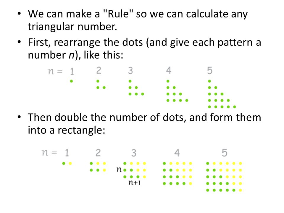 The rectangles are n high and n+1 wide (and remember we doubled the dots), and x n is how many dots (the value of the Triangular Number n): 2x n = n(n+1) x n = n(n+1)/2 Rule: x n = n(n+1)/2