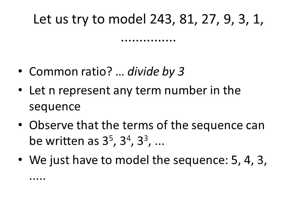 Let us try to model 243, 81, 27, 9, 3, 1,............... Common ratio? … divide by 3 Let n represent any term number in the sequence Observe that the
