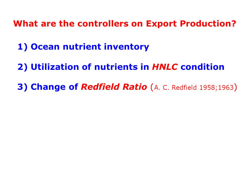 1) Ocean nutrient inventory 2) Utilization of nutrients in HNLC condition 3) Change of Redfield Ratio ( A.