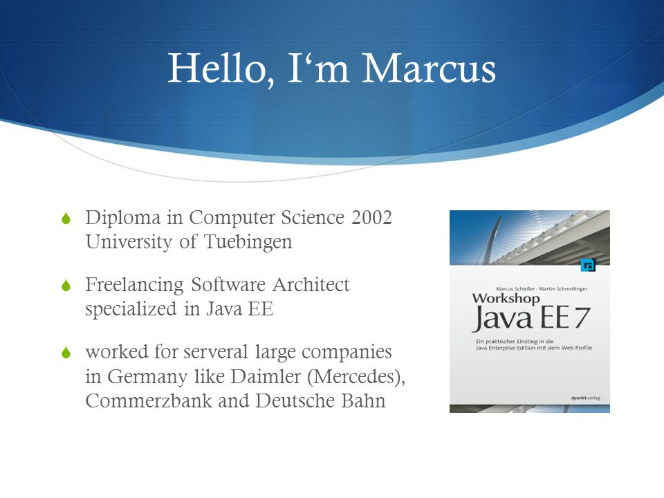 Hello, I'm Marcus  Diploma in Computer Science 2002 University of Tuebingen  Freelancing Software Architect specialized in Java EE  worked for serveral large companies in Germany like Daimler (Mercedes), Commerzbank and Deutsche Bahn