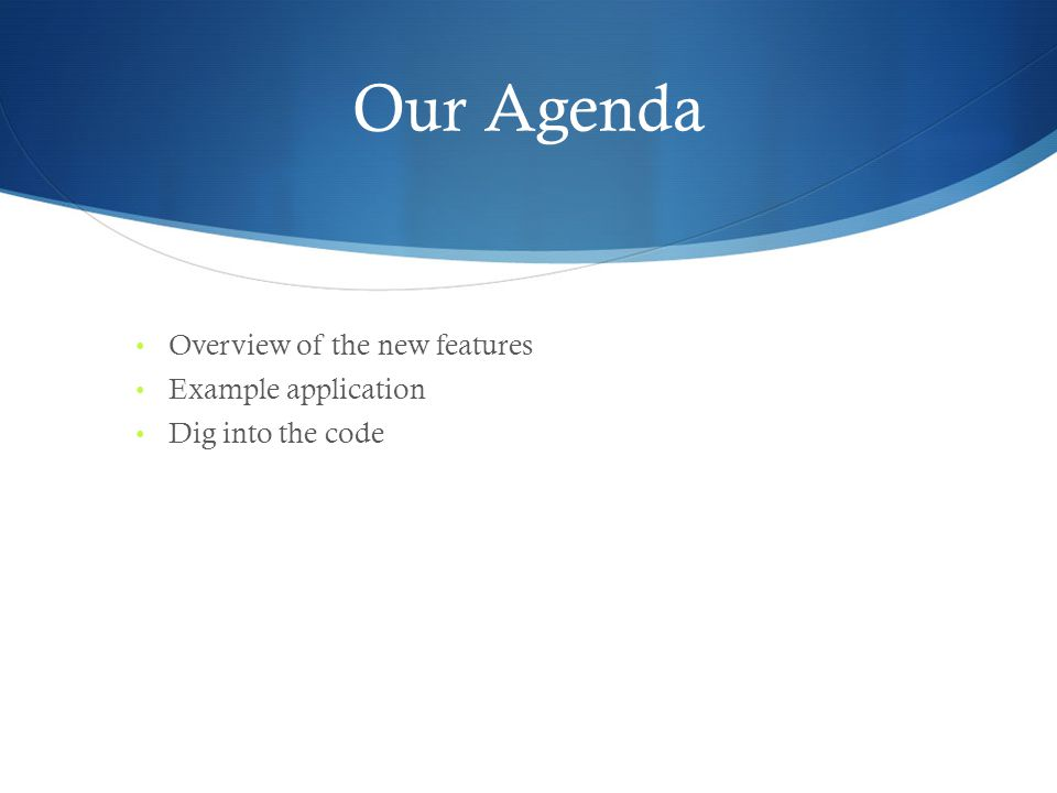 Our Agenda Overview of the new features Example application Dig into the code