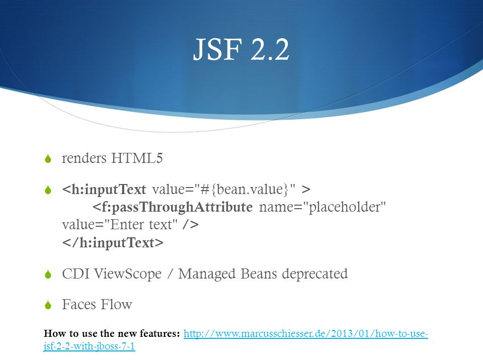 JSF 2.2  renders HTML5   CDI ViewScope / Managed Beans deprecated  Faces Flow How to use the new features: http://www.marcusschiesser.de/2013/01/how-to-use- jsf-2-2-with-jboss-7-1 http://www.marcusschiesser.de/2013/01/how-to-use- jsf-2-2-with-jboss-7-1