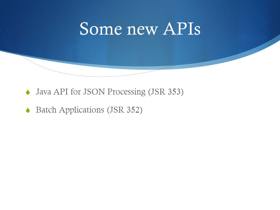 Some new APIs  Java API for JSON Processing (JSR 353)  Batch Applications (JSR 352)
