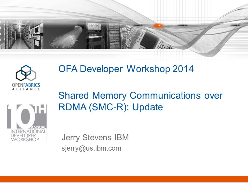 OFA Developer Workshop 2014 Shared Memory Communications over RDMA (SMC-R): Update Jerry Stevens IBM sjerry@us.ibm.com