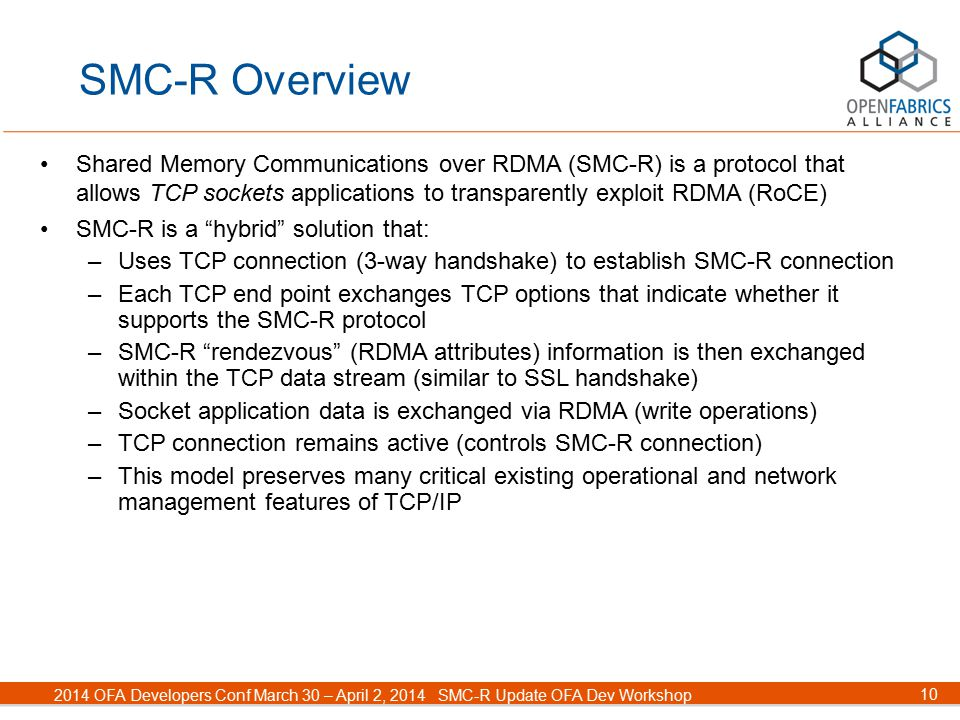 10 2014 OFA Developers Conf March 30 – April 2, 2014SMC-R Update OFA Dev Workshop SMC-R Overview Shared Memory Communications over RDMA (SMC-R) is a protocol that allows TCP sockets applications to transparently exploit RDMA (RoCE) SMC-R is a hybrid solution that: –Uses TCP connection (3-way handshake) to establish SMC-R connection –Each TCP end point exchanges TCP options that indicate whether it supports the SMC-R protocol –SMC-R rendezvous (RDMA attributes) information is then exchanged within the TCP data stream (similar to SSL handshake) –Socket application data is exchanged via RDMA (write operations) –TCP connection remains active (controls SMC-R connection) –This model preserves many critical existing operational and network management features of TCP/IP