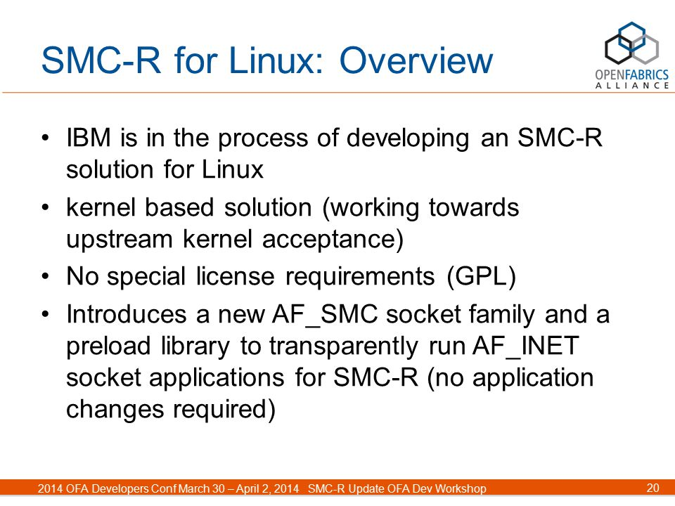 20 2014 OFA Developers Conf March 30 – April 2, 2014SMC-R Update OFA Dev Workshop SMC-R for Linux: Overview IBM is in the process of developing an SMC-R solution for Linux kernel based solution (working towards upstream kernel acceptance) No special license requirements (GPL) Introduces a new AF_SMC socket family and a preload library to transparently run AF_INET socket applications for SMC-R (no application changes required)