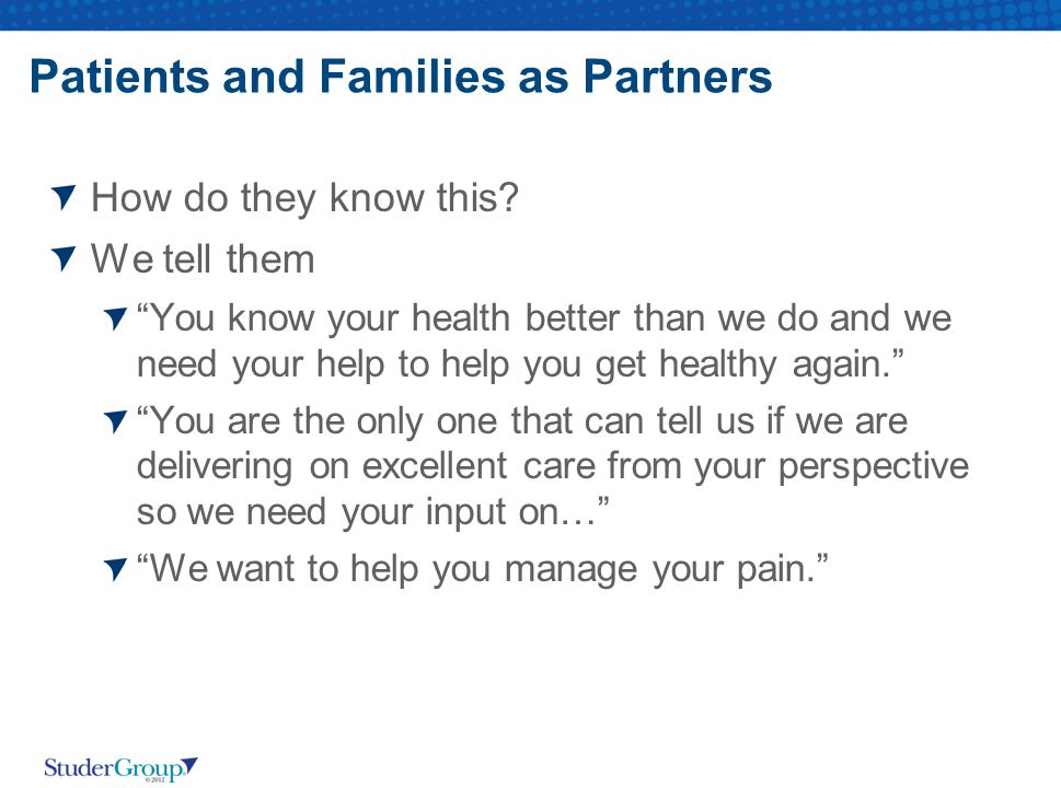 """Patients and Families as Partners How do they know this? We tell them """"You know your health better than we do and we need your help to help you get he"""