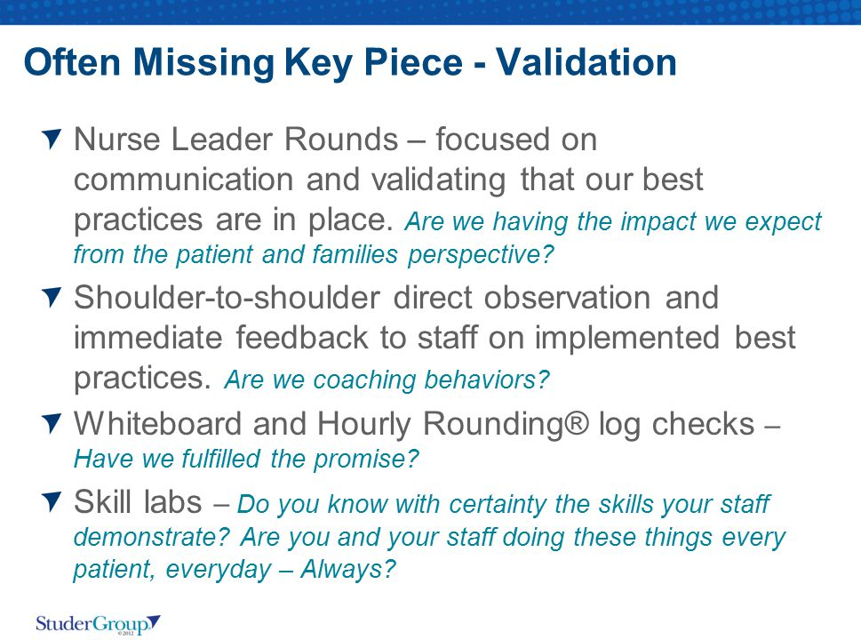 Often Missing Key Piece - Validation Nurse Leader Rounds – focused on communication and validating that our best practices are in place. Are we having