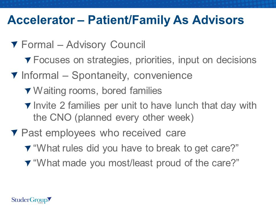Accelerator – Patient/Family As Advisors Formal – Advisory Council Focuses on strategies, priorities, input on decisions Informal – Spontaneity, conve