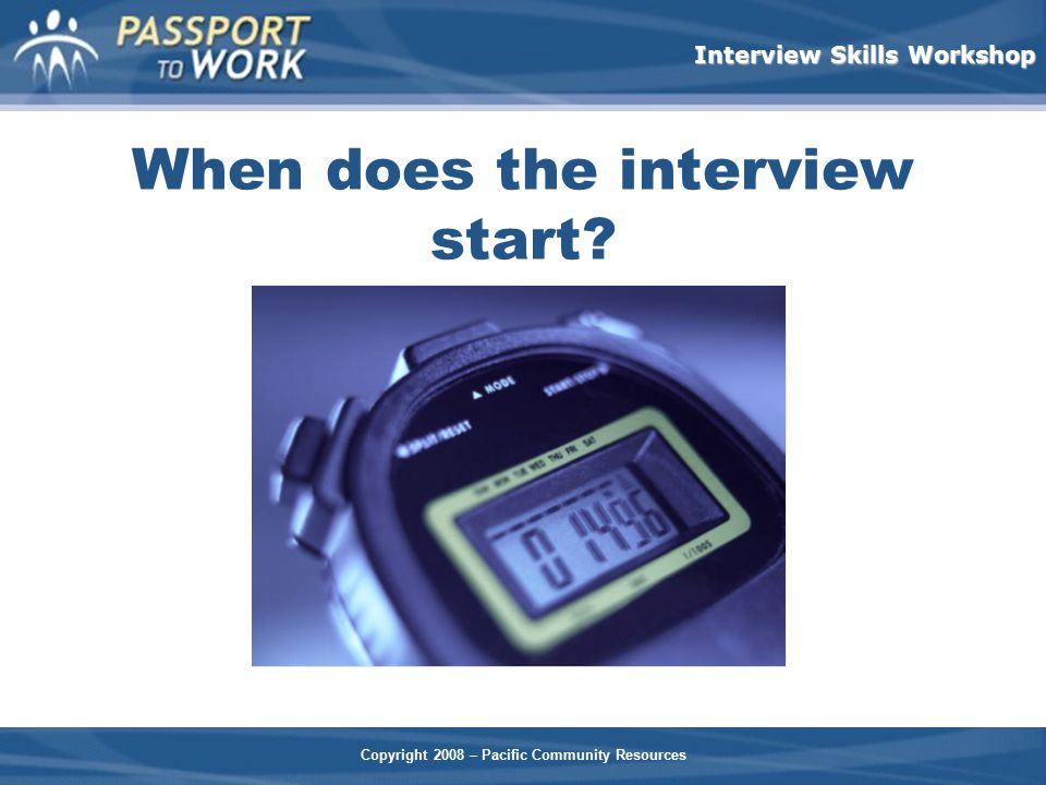 Copyright 2008 – Pacific Community Resources Interview Skills Workshop When does the interview start?