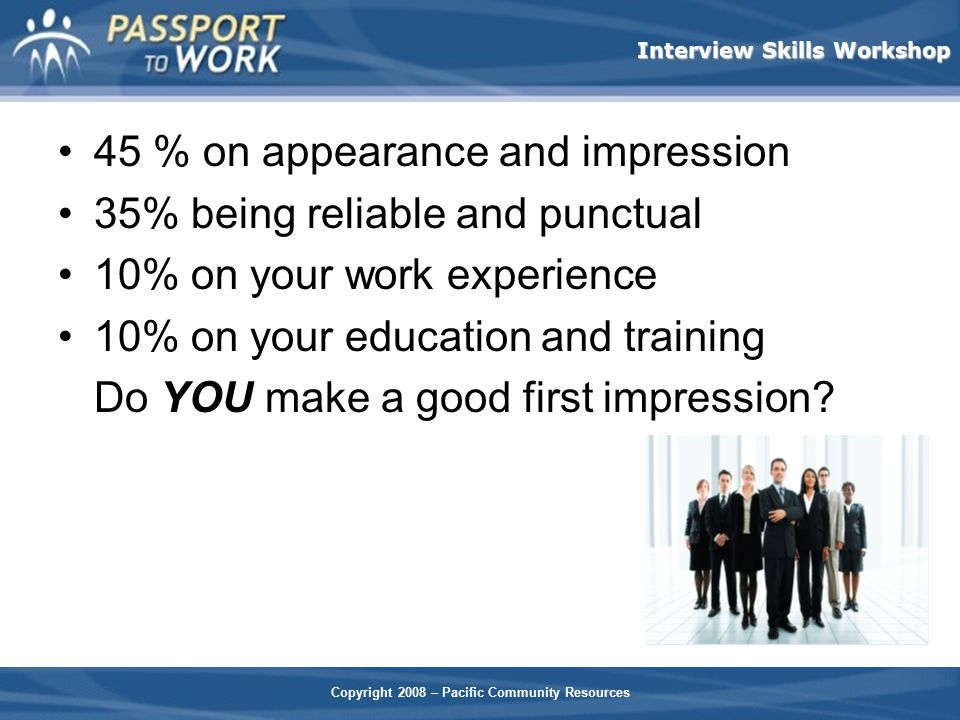 Copyright 2008 – Pacific Community Resources Interview Skills Workshop 45 % on appearance and impression 35% being reliable and punctual 10% on your w