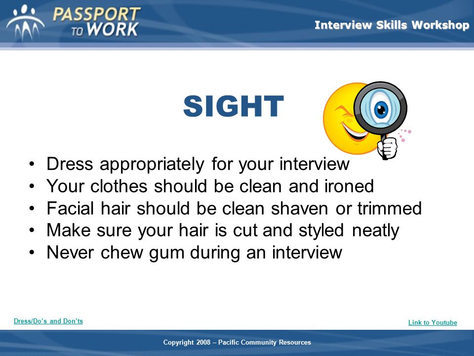Copyright 2008 – Pacific Community Resources Interview Skills Workshop SIGHT Dress appropriately for your interview Your clothes should be clean and i