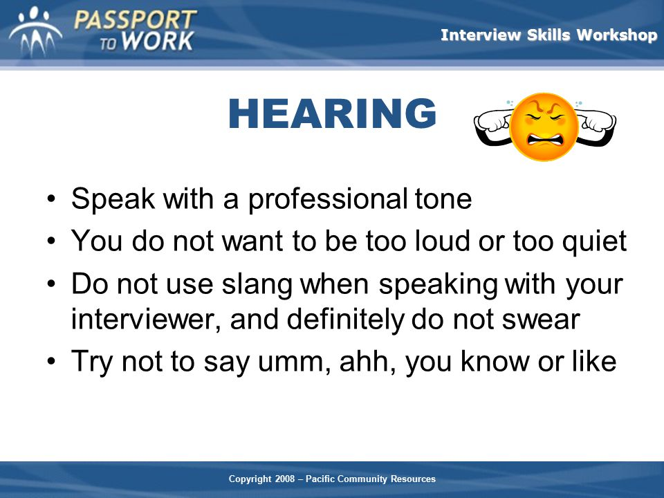 Copyright 2008 – Pacific Community Resources Interview Skills Workshop HEARING Speak with a professional tone You do not want to be too loud or too qu