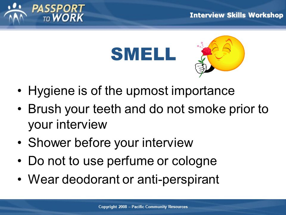 Copyright 2008 – Pacific Community Resources Interview Skills Workshop SMELL Hygiene is of the upmost importance Brush your teeth and do not smoke pri