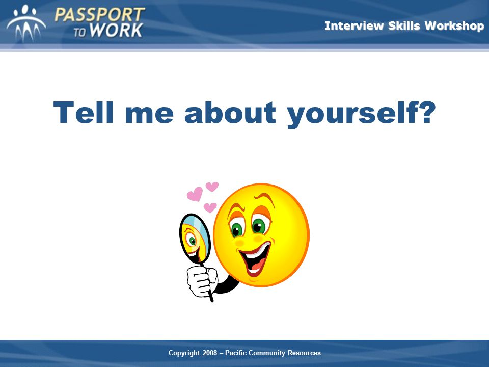 Interview Skills Workshop Tell me about yourself?