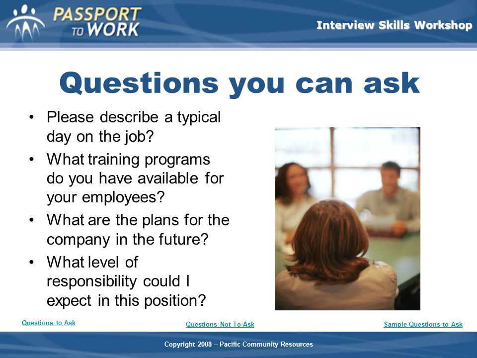 Copyright 2008 – Pacific Community Resources Interview Skills Workshop Questions you can ask Please describe a typical day on the job? What training p