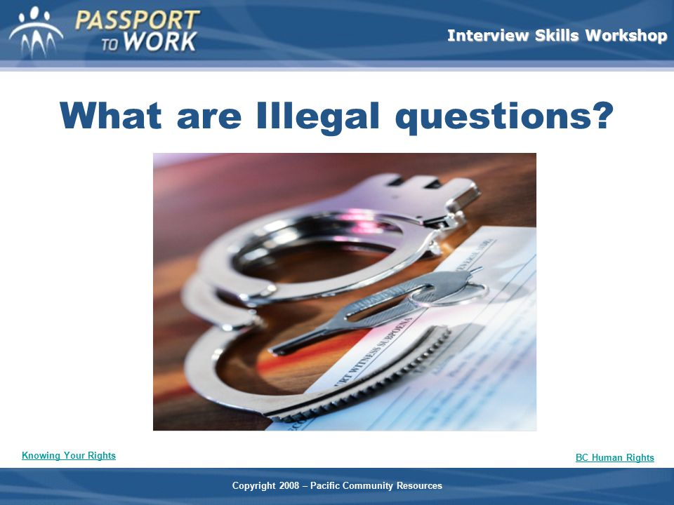 Copyright 2008 – Pacific Community Resources Interview Skills Workshop What are Illegal questions? Knowing Your Rights BC Human Rights
