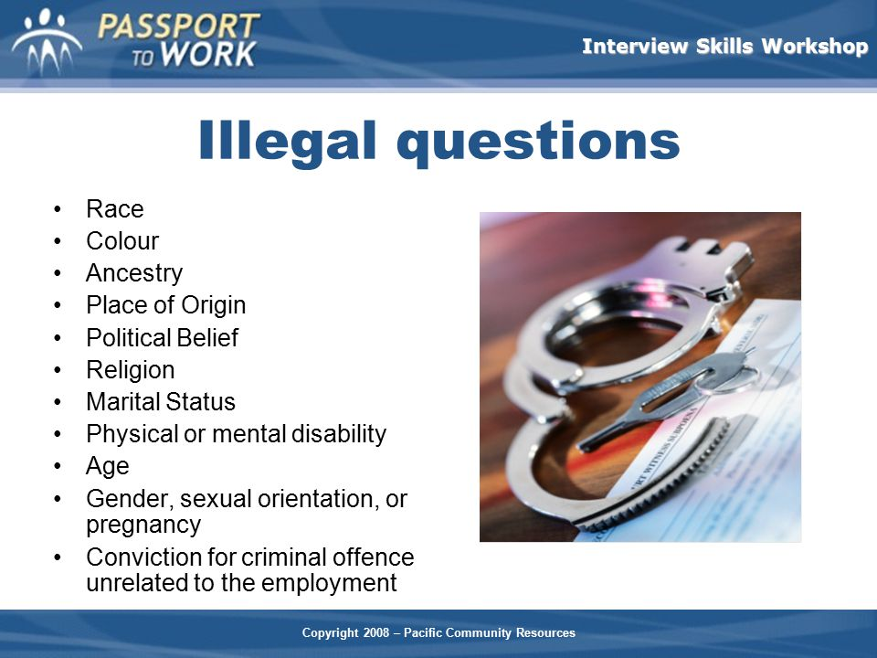 Copyright 2008 – Pacific Community Resources Interview Skills Workshop Illegal questions Race Colour Ancestry Place of Origin Political Belief Religio