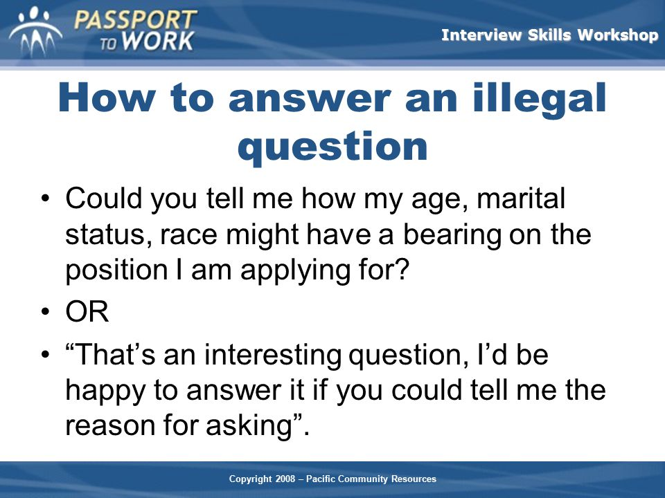 Copyright 2008 – Pacific Community Resources Interview Skills Workshop How to answer an illegal question Could you tell me how my age, marital status,