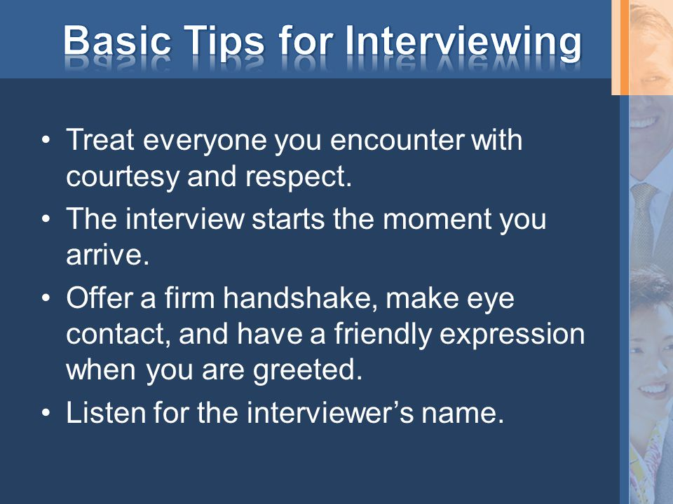 Treat everyone you encounter with courtesy and respect. The interview starts the moment you arrive. Offer a firm handshake, make eye contact, and have