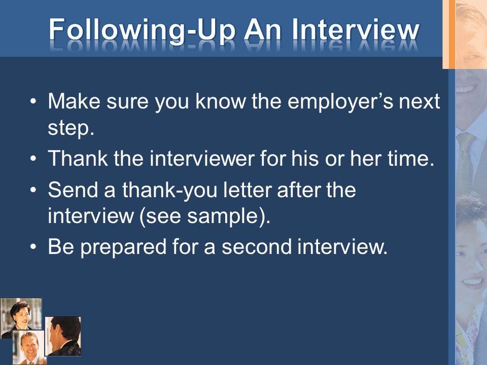 Make sure you know the employer's next step. Thank the interviewer for his or her time. Send a thank-you letter after the interview (see sample). Be p