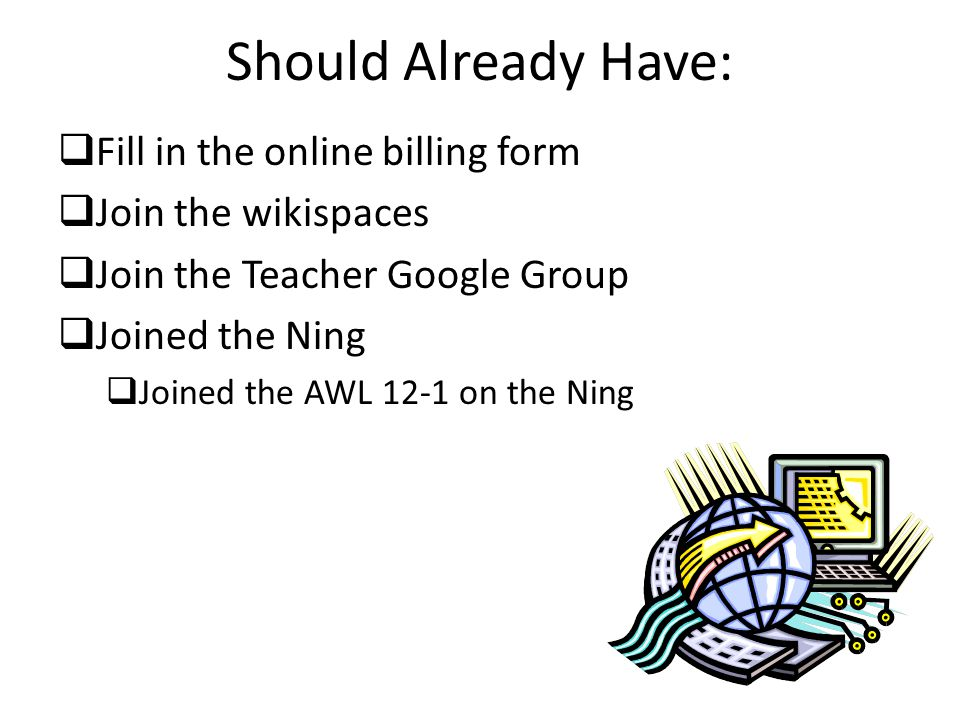 Should Already Have:  Fill in the online billing form  Join the wikispaces  Join the Teacher Google Group  Joined the Ning  Joined the AWL 12-1 on the Ning