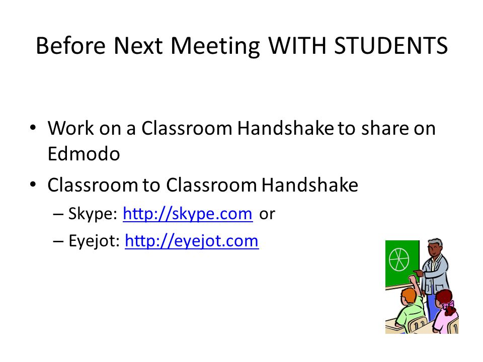 Before Next Meeting WITH STUDENTS Work on a Classroom Handshake to share on Edmodo Classroom to Classroom Handshake – Skype: http://skype.com orhttp://skype.com – Eyejot: http://eyejot.comhttp://eyejot.com
