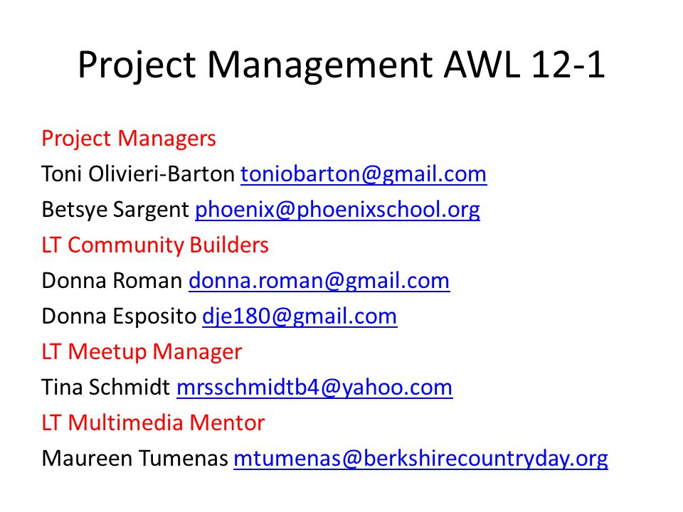 Project Management AWL 12-1 Project Managers Toni Olivieri-Barton toniobarton@gmail.comtoniobarton@gmail.com Betsye Sargent phoenix@phoenixschool.orgphoenix@phoenixschool.org LT Community Builders Donna Roman donna.roman@gmail.comdonna.roman@gmail.com Donna Esposito dje180@gmail.comdje180@gmail.com LT Meetup Manager Tina Schmidt mrsschmidtb4@yahoo.commrsschmidtb4@yahoo.com LT Multimedia Mentor Maureen Tumenas mtumenas@berkshirecountryday.orgmtumenas@berkshirecountryday.org