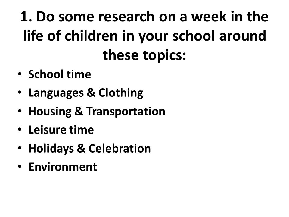 1. Do some research on a week in the life of children in your school around these topics: School time Languages & Clothing Housing & Transportation Le